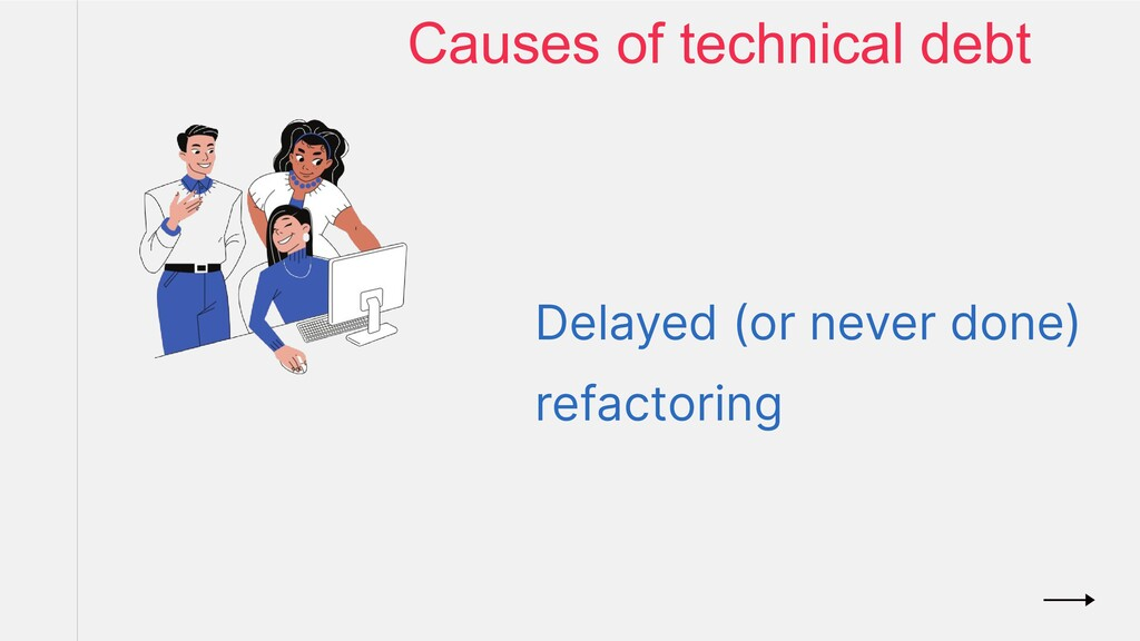 Delayed (or never done) refactoring Causes of t...