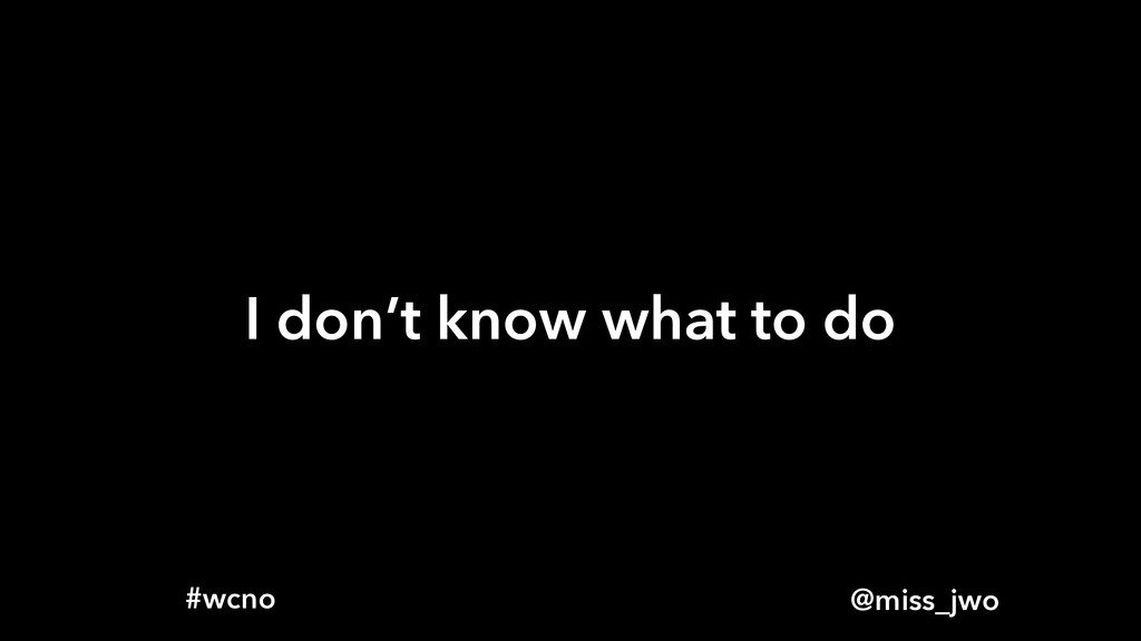 @miss_jwo #wcno I don't know what to do