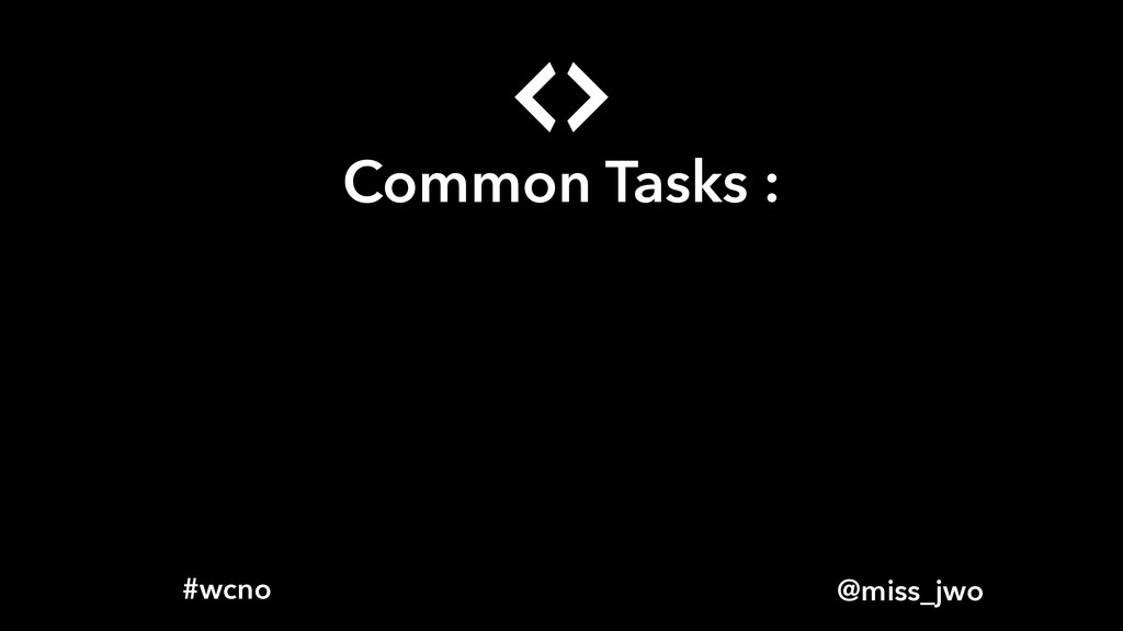 @miss_jwo #wcno Common Tasks :