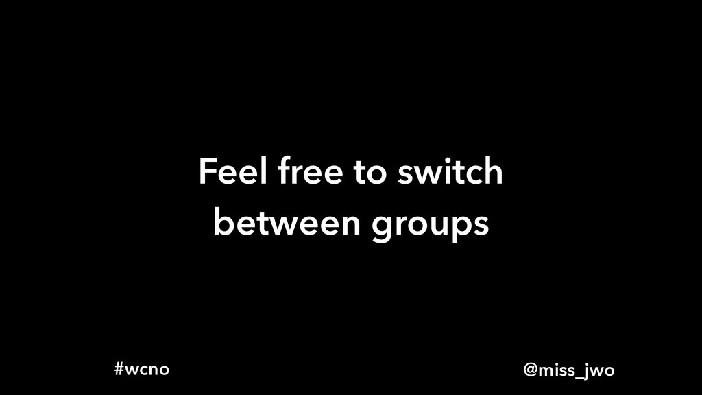 @miss_jwo #wcno Feel free to switch between gro...