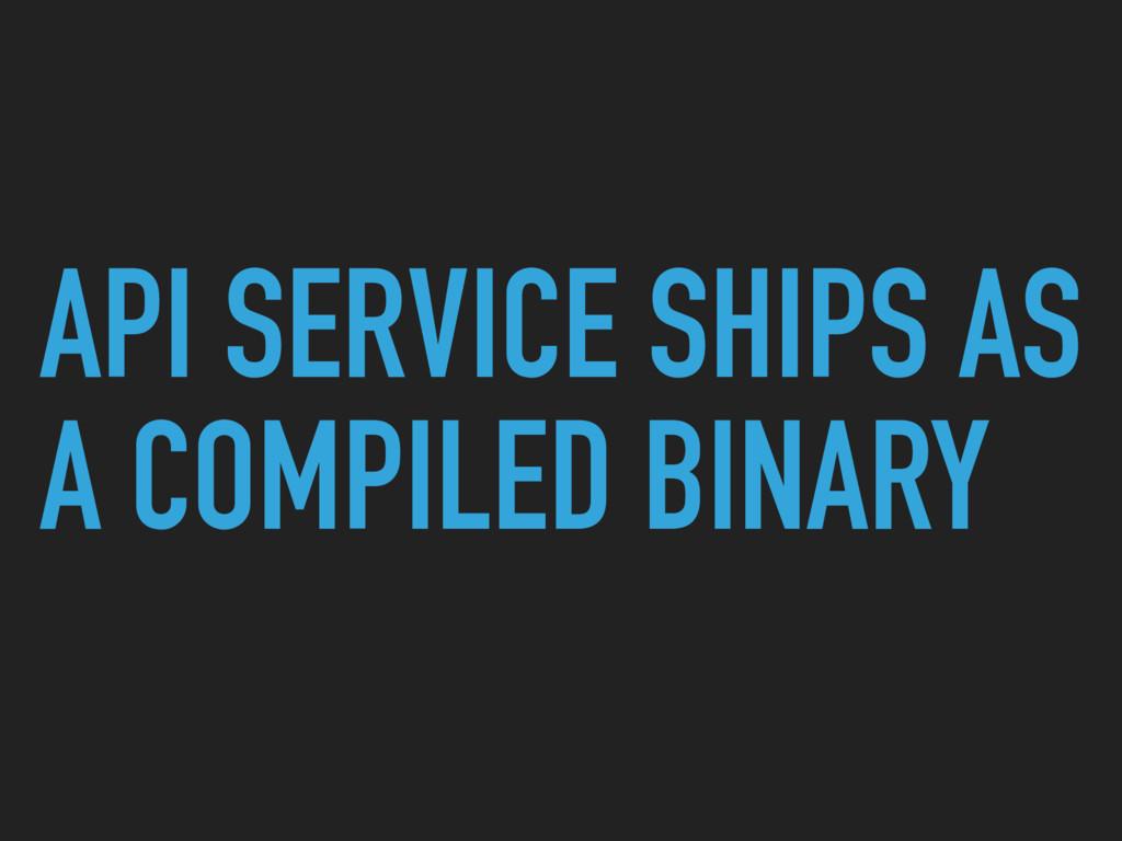 API SERVICE SHIPS AS A COMPILED BINARY