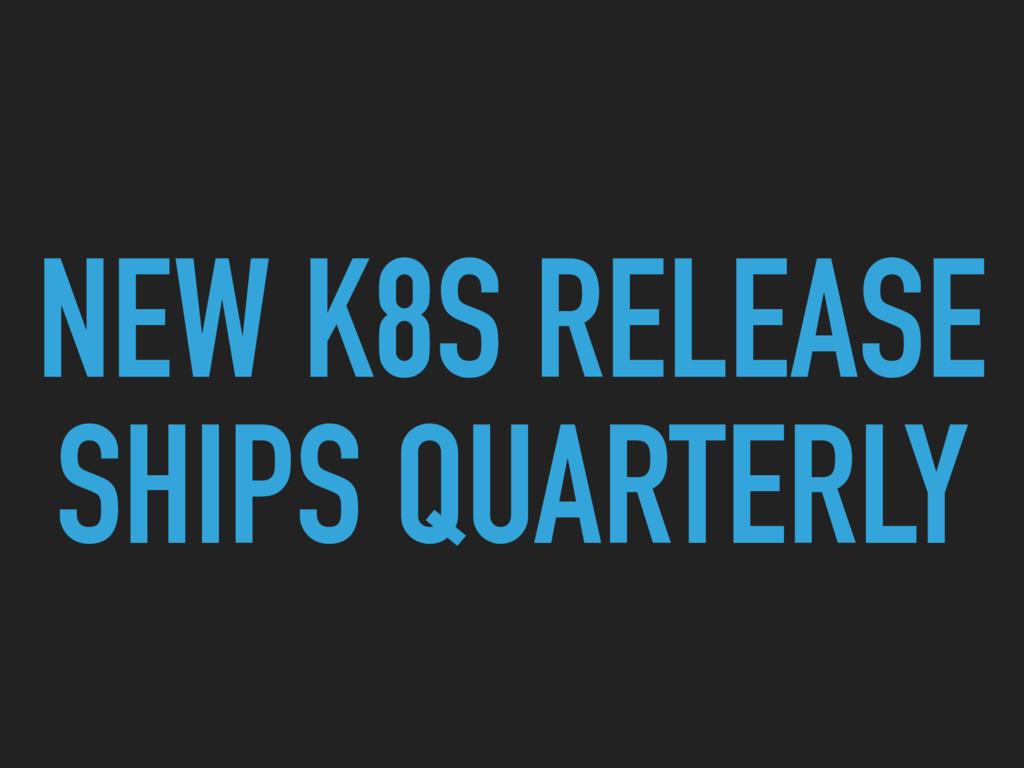 NEW K8S RELEASE SHIPS QUARTERLY