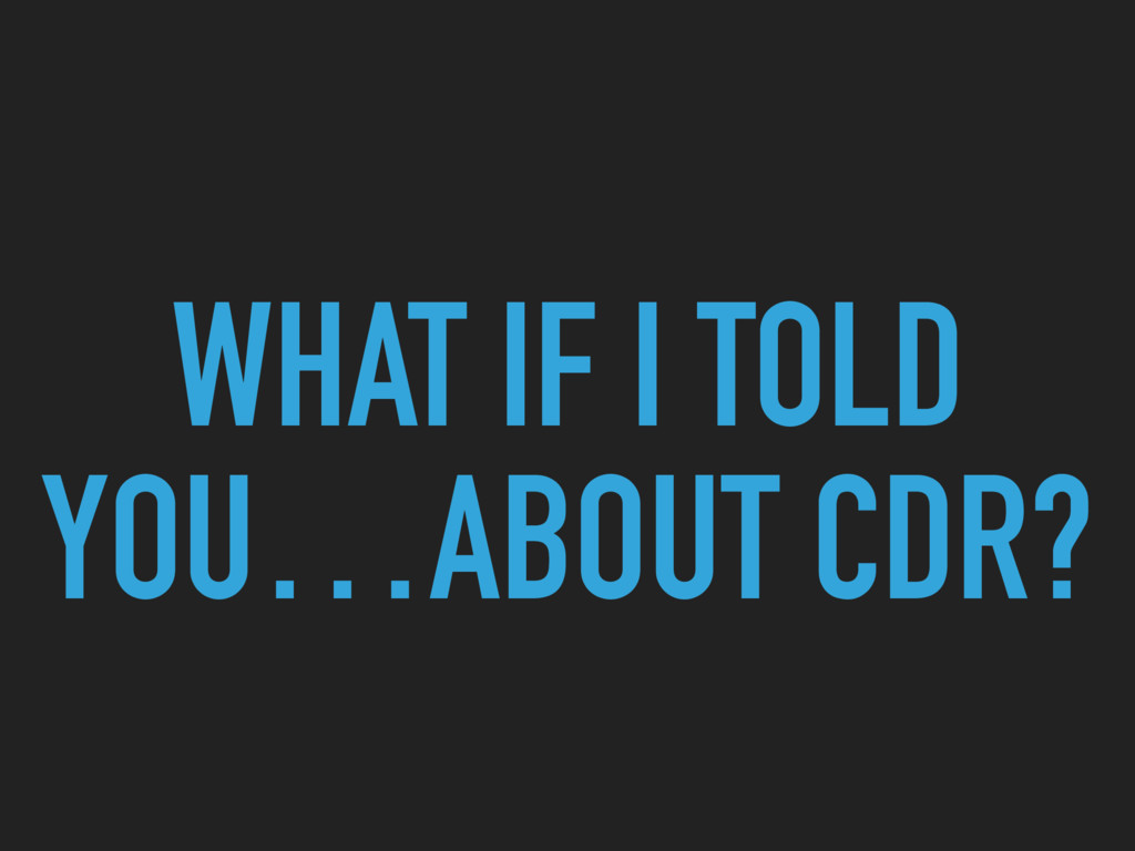 WHAT IF I TOLD YOU…ABOUT CDR?