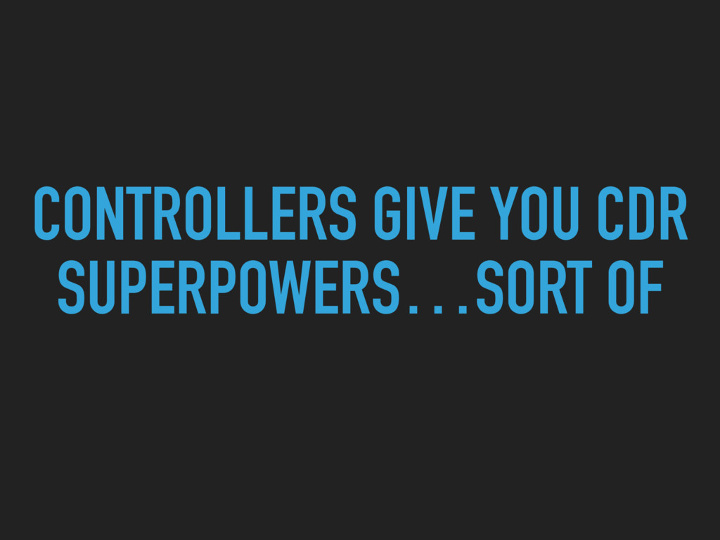 CONTROLLERS GIVE YOU CDR SUPERPOWERS…SORT OF