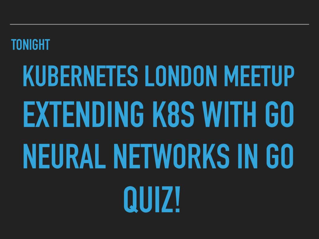 TONIGHT KUBERNETES LONDON MEETUP EXTENDING K8S ...