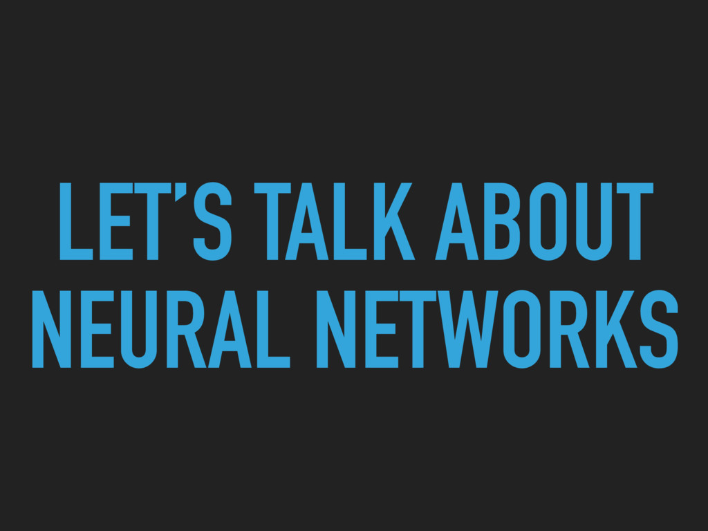 LET'S TALK ABOUT NEURAL NETWORKS
