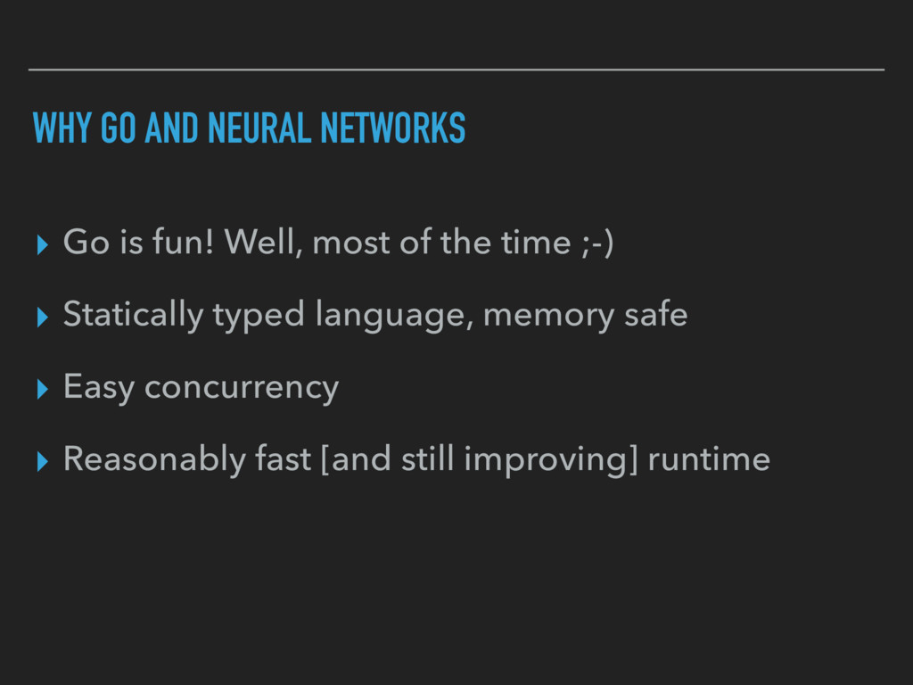 WHY GO AND NEURAL NETWORKS ▸ Go is fun! Well, m...