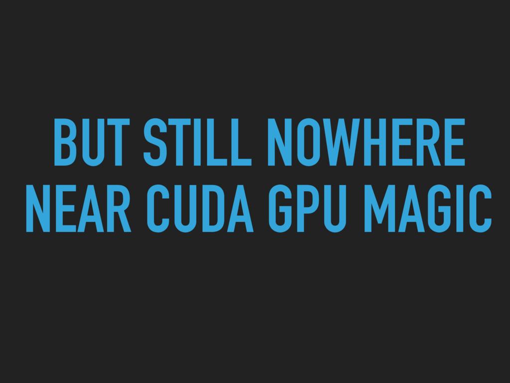 BUT STILL NOWHERE NEAR CUDA GPU MAGIC