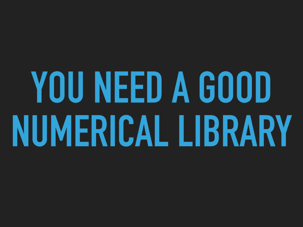 YOU NEED A GOOD NUMERICAL LIBRARY
