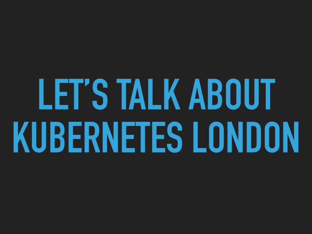 LET'S TALK ABOUT KUBERNETES LONDON