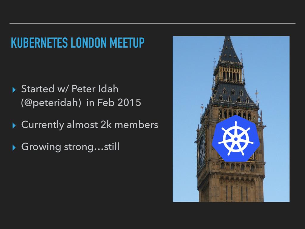 KUBERNETES LONDON MEETUP ▸ Started w/ Peter Ida...