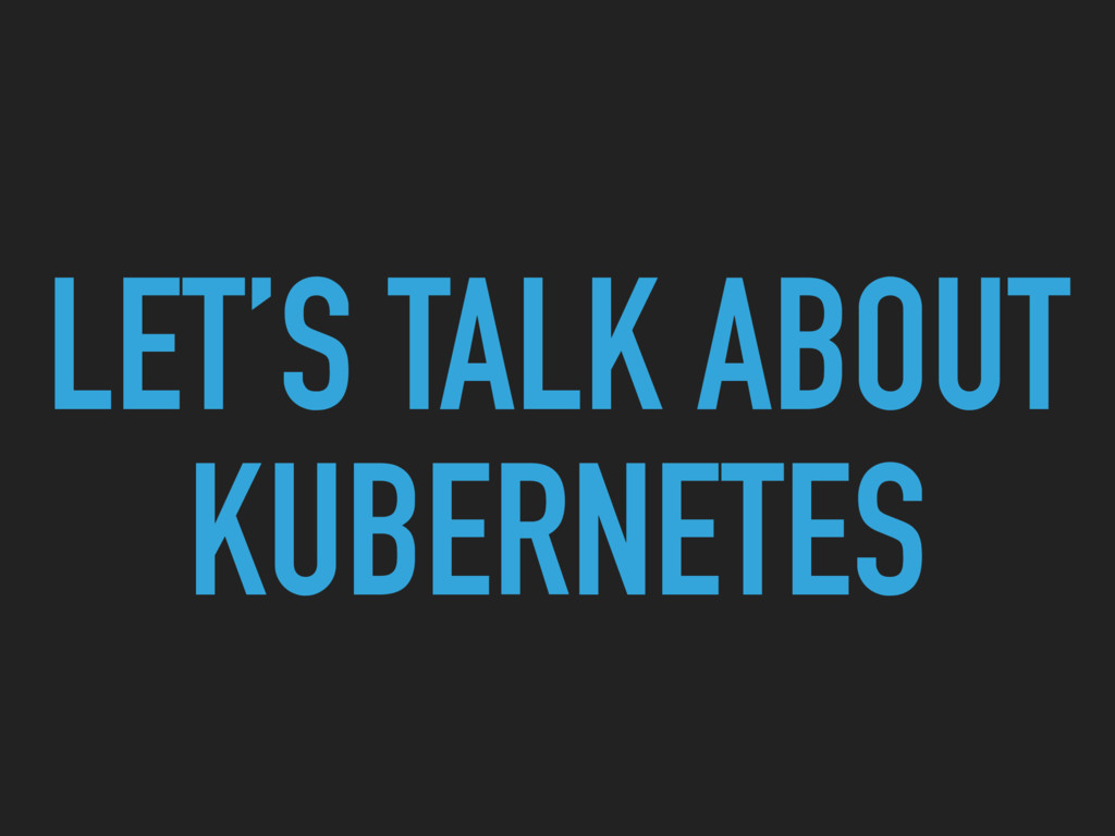 LET'S TALK ABOUT KUBERNETES
