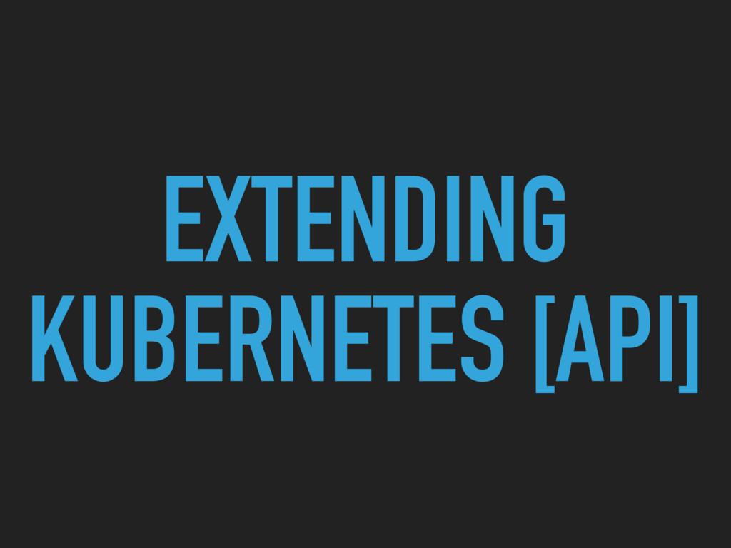 EXTENDING KUBERNETES [API]
