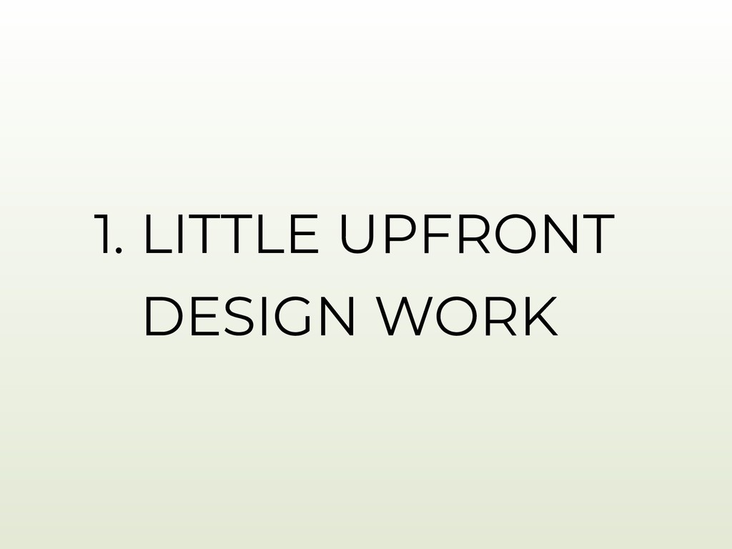 1. LITTLE UPFRONT DESIGN WORK
