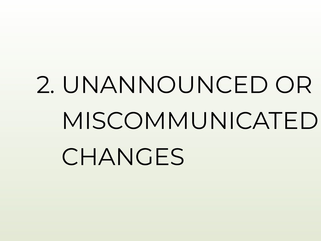 2. UNANNOUNCED OR MISCOMMUNICATED CHANGES