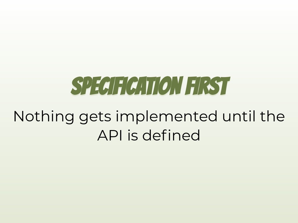 SPECIFICATION FIRST Nothing gets implemented un...