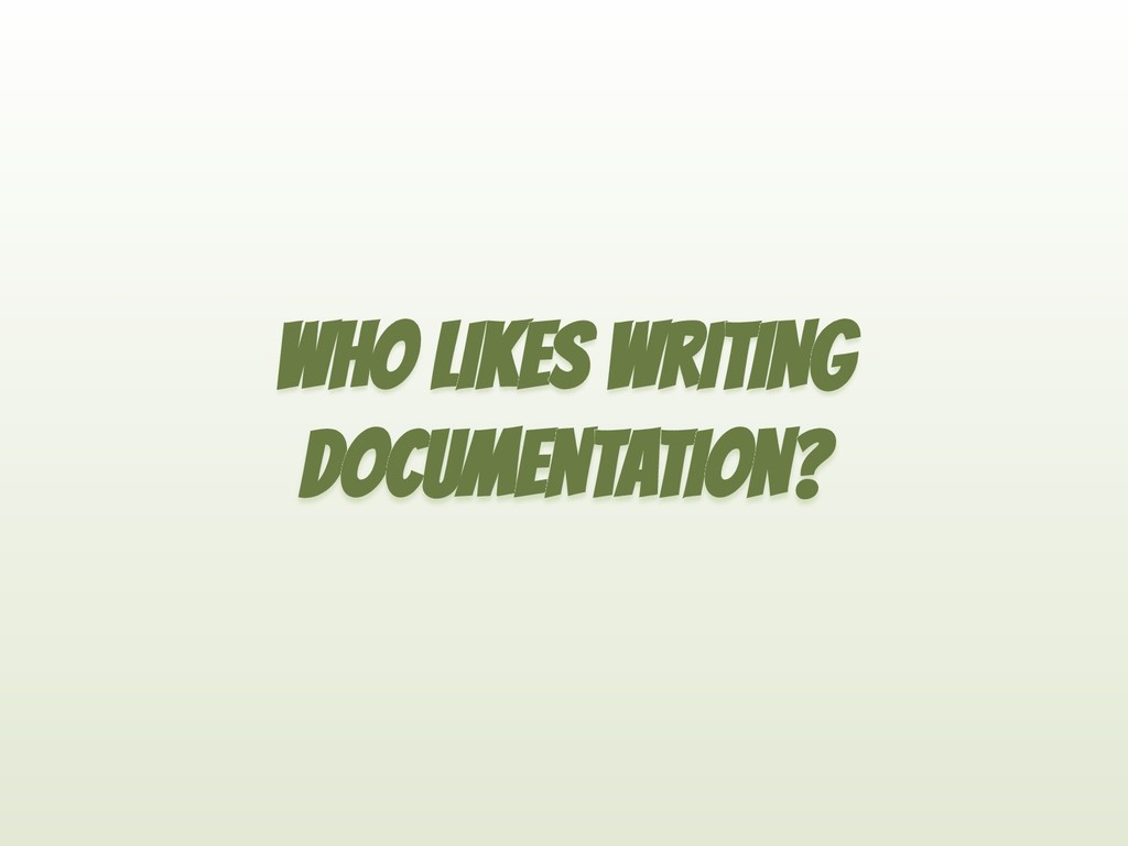 WHO LIKES WRITING DOCUMENTATION?