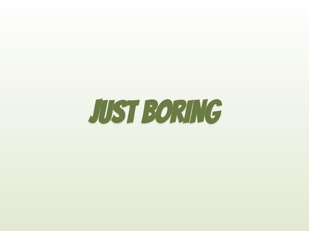 JUST BORING