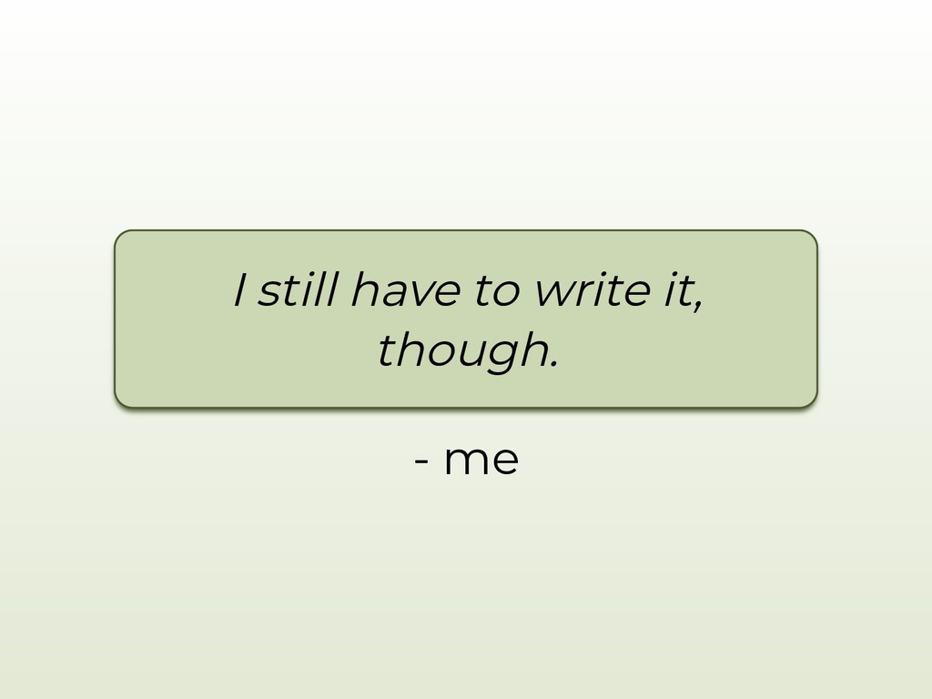 - me I still have to write it, though.
