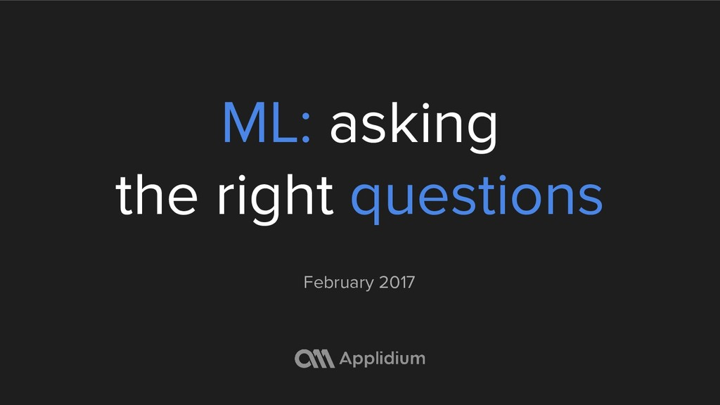 ML: asking the right questions February 2017
