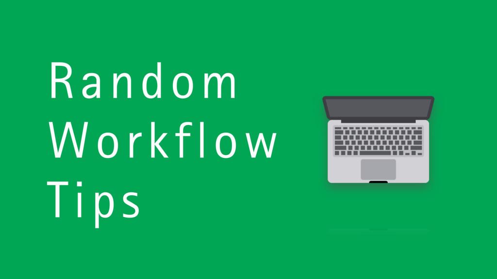Random Workflow Tips