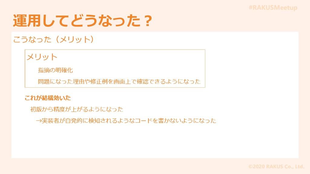 #RAKUSMeetup ©2020 RAKUS Co., Ltd. 運用してどうなった?