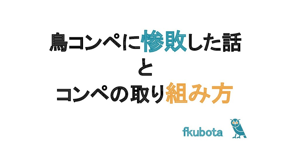 鳥コンペに惨敗した話 と コンペの取り組み方 fkubota