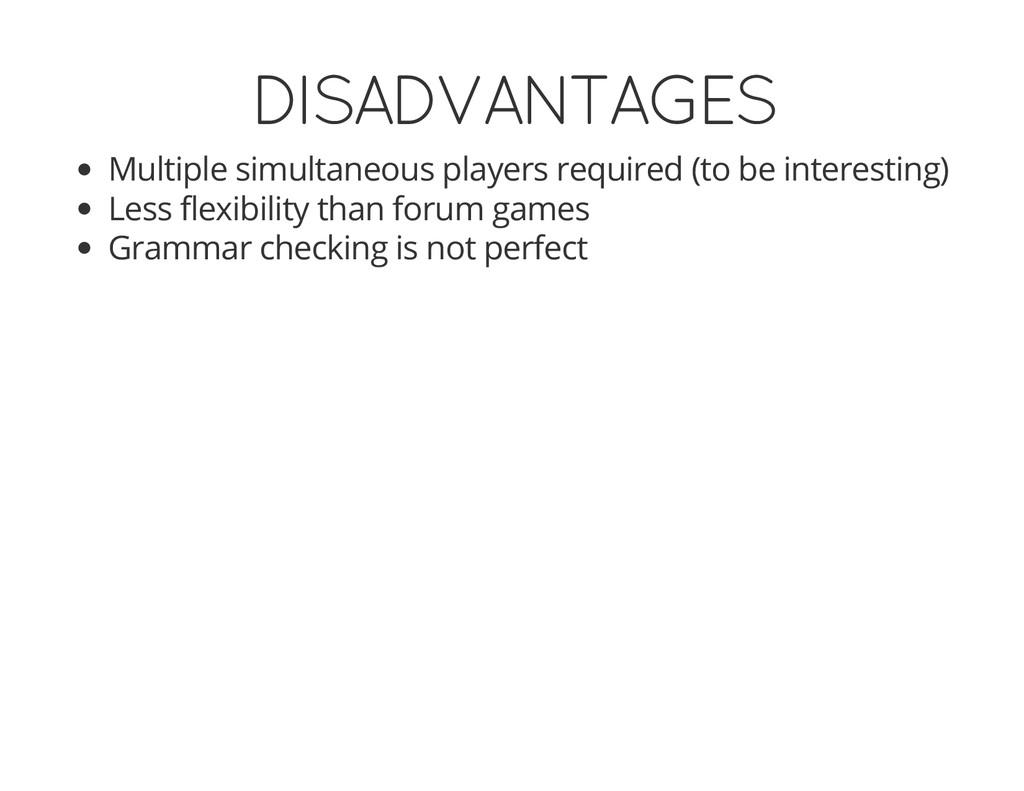 DISADVANTAGES Multiple simultaneous players req...