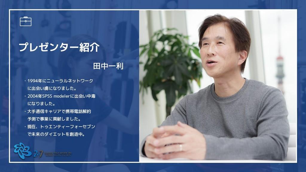 プレゼンター紹介 田中一利 ・1994年にニューラルネットワーク  に出会い虜になりました。 ...