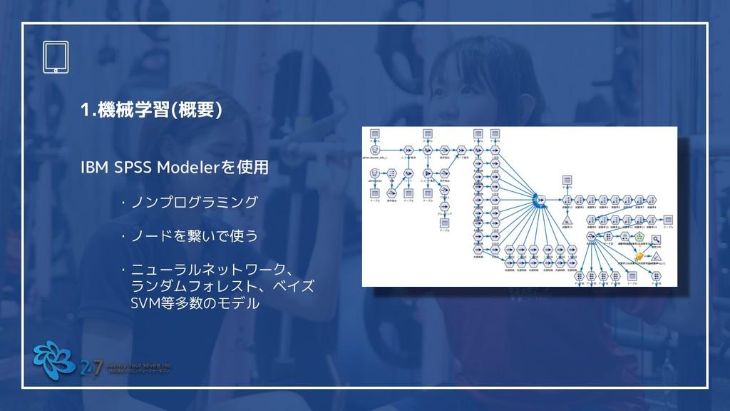 1.機械学習(概要) IBM SPSS Modelerを使用 ・ノンプログラミング ・ノードを...
