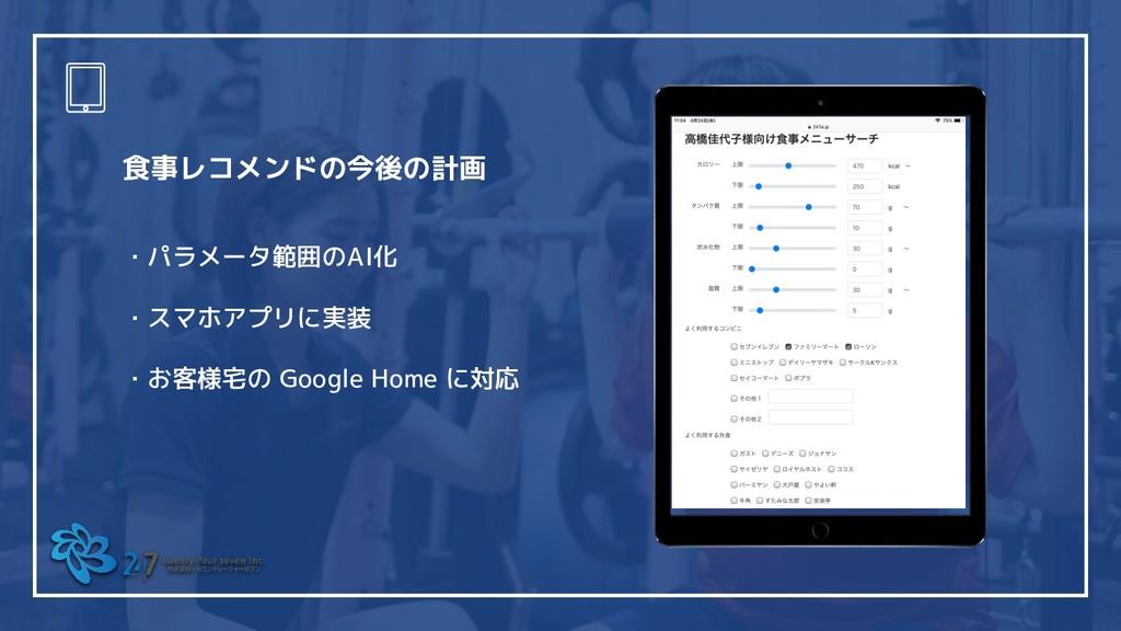 食事レコメンドの今後の計画 ・パラメータ範囲のAI化 ・スマホアプリに実装 ・お客様宅の Go...
