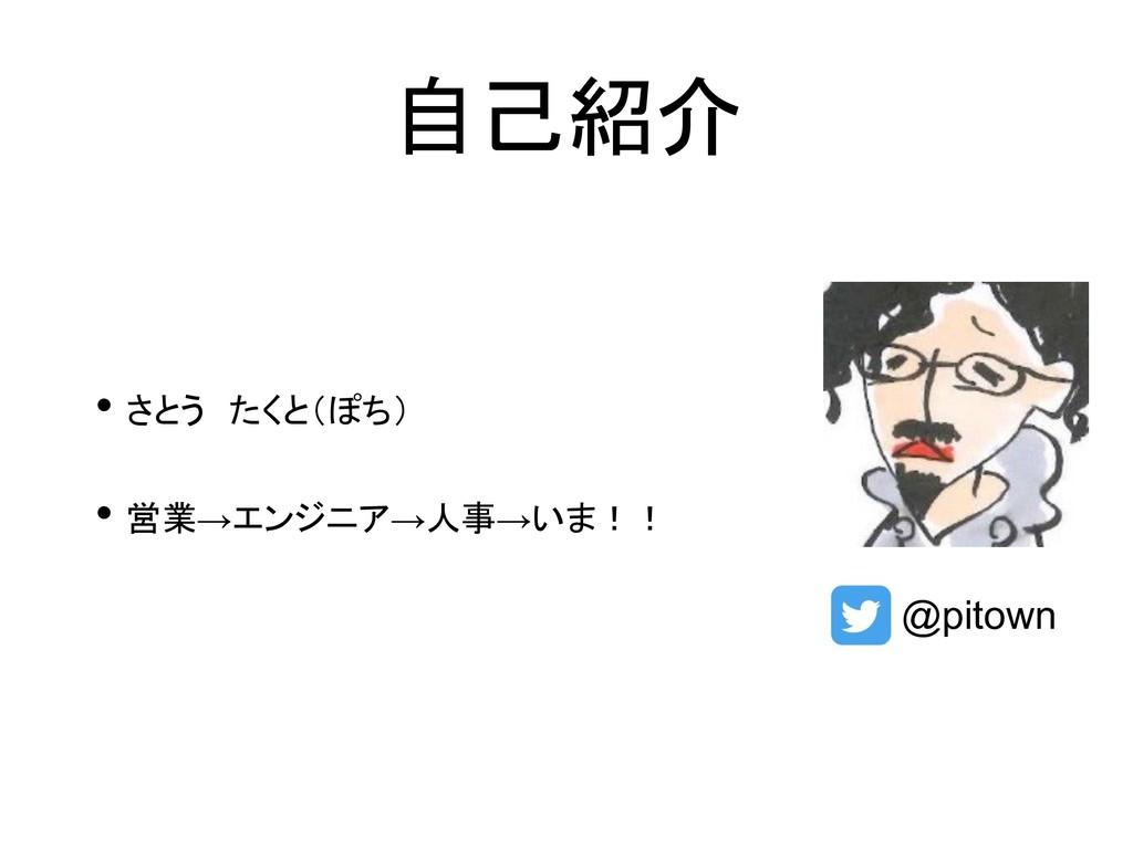 自己紹介 • さとう たくと(ぽち) • 営業→エンジニア→人事→いま!! @pitown