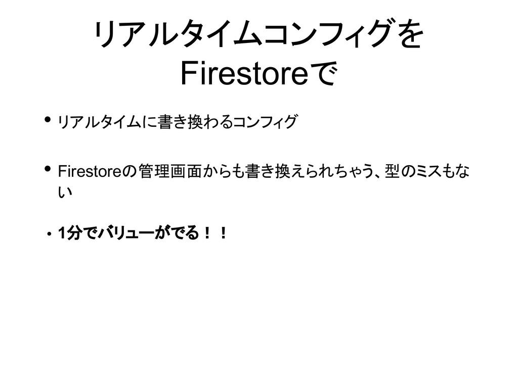 リアルタイムコンフィグを Firestoreで • リアルタイムに書き換わるコンフィグ • F...