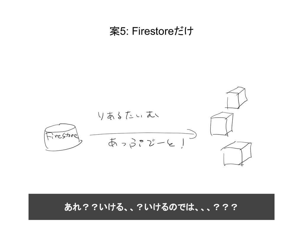 案5: Firestoreだけ あれ??いける、、?いけるのでは、、、???
