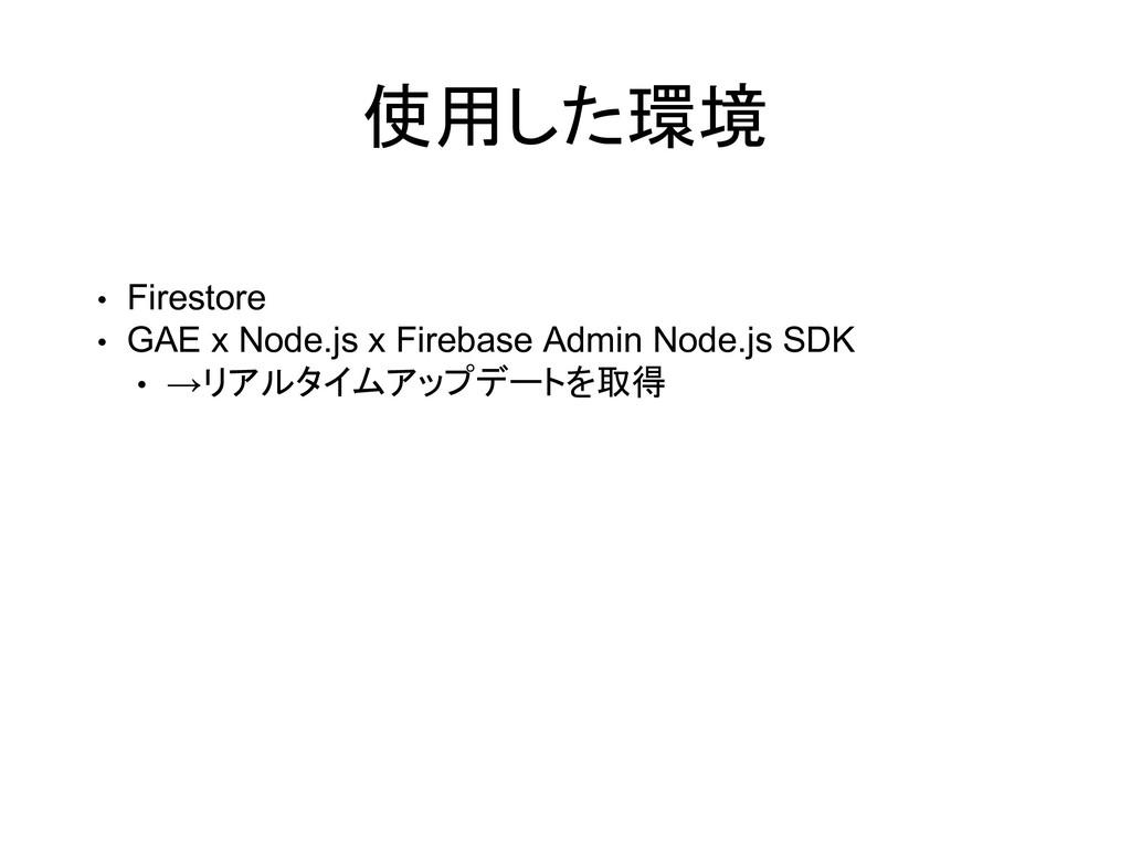 使用した環境 • Firestore • GAE x Node.js x Firebase A...