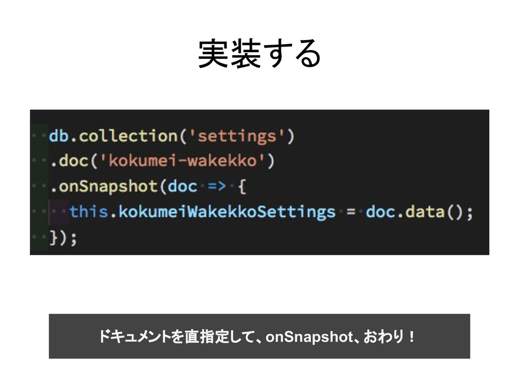 実装する ドキュメントを直指定して、onSnapshot、おわり!