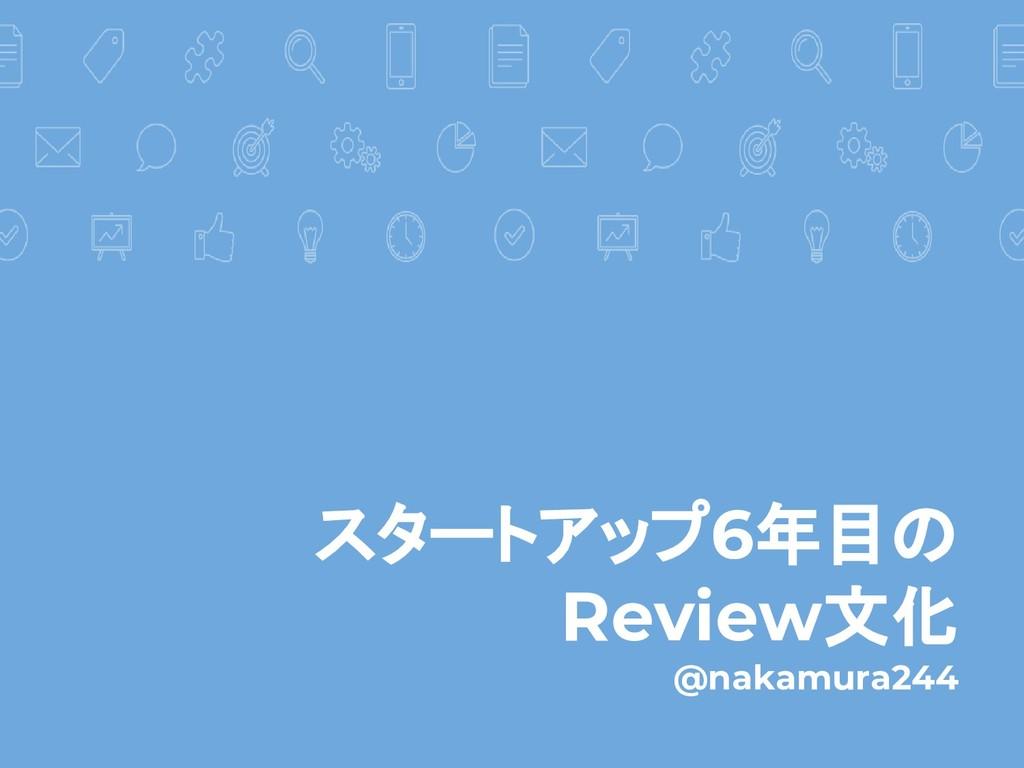 スタートアップ6年目の Review文化 @nakamura244