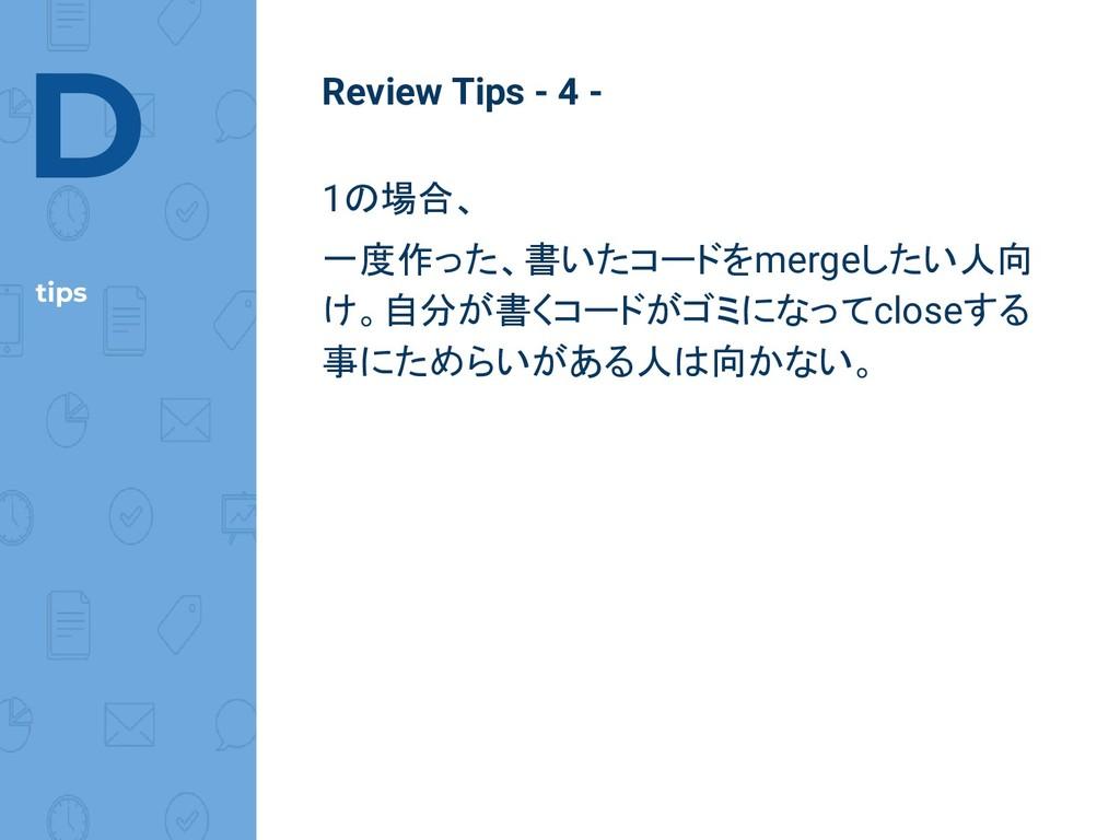 D tips Review Tips - 4 - 1の場合、 一度作った、書いたコードをmer...