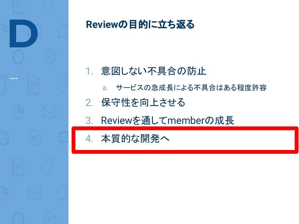 D --- Reviewの目的に立ち返る 1. 意図しない不具合の防止 a. サービスの急成長...