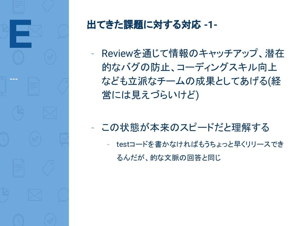 E --- 出てきた課題に対する対応 -1- - Reviewを通じて情報のキャッチアップ、潜...