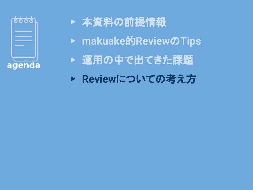 agenda ▸ 本資料の前提情報 ▸ makuake的ReviewのTips ▸ 運用の中で...