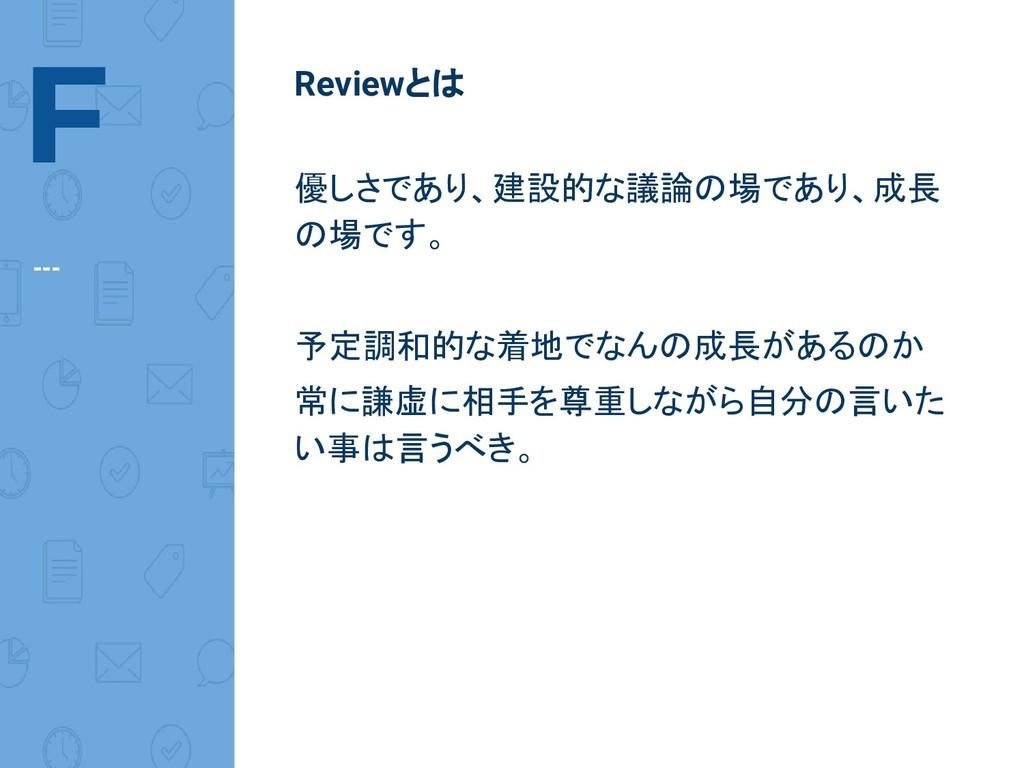 F --- Reviewとは 優しさであり、建設的な議論の場であり、成長 の場です。 予定調和...