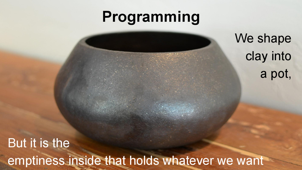 Programming We shape clay into a pot, But it is...