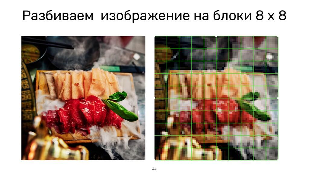 Разбиваем изображение на блоки 8 x 8 44
