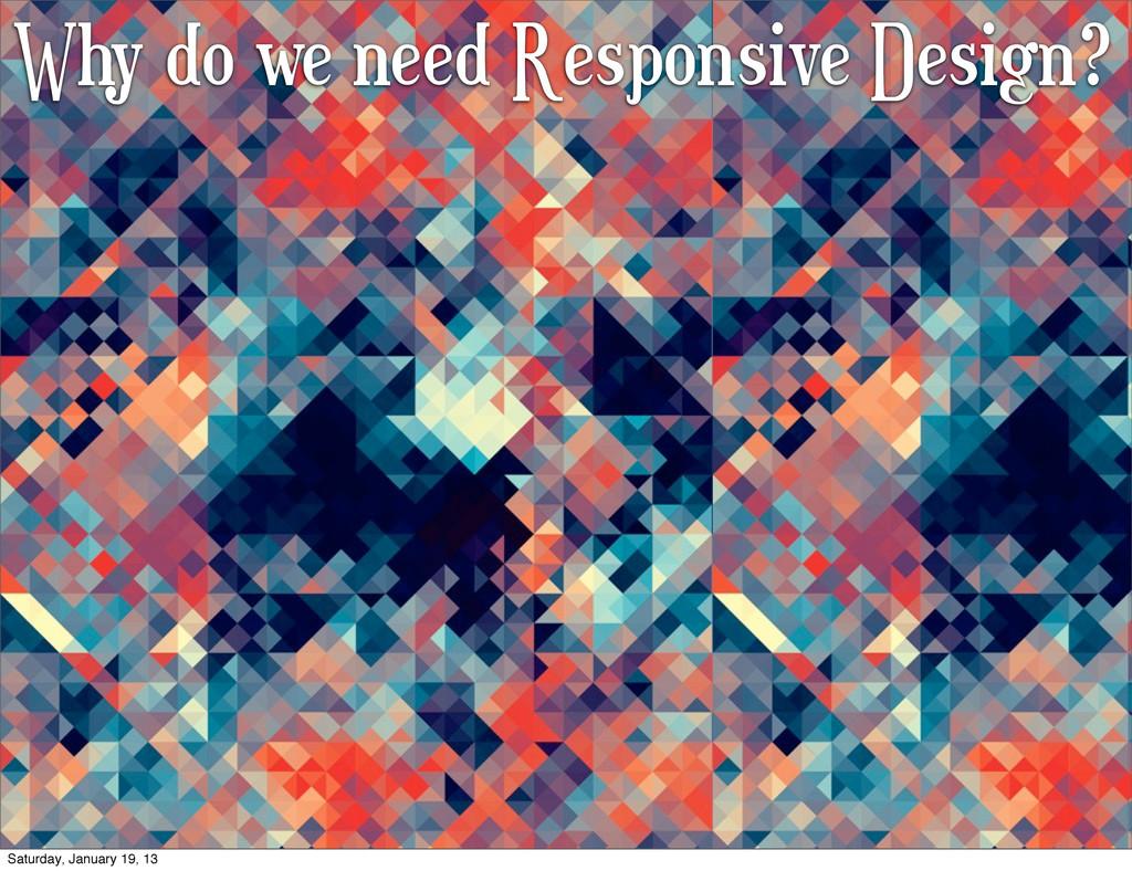 Why do we need Responsive Design? Saturday, Jan...