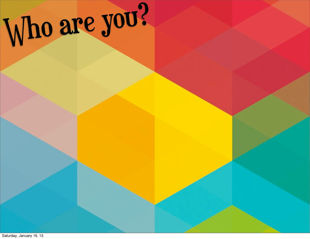 Who are you? Saturday, January 19, 13