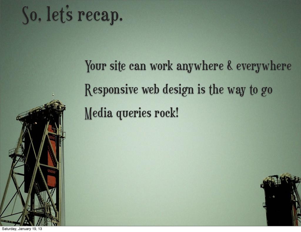 So, let's recap. Media queries rock! Responsive...