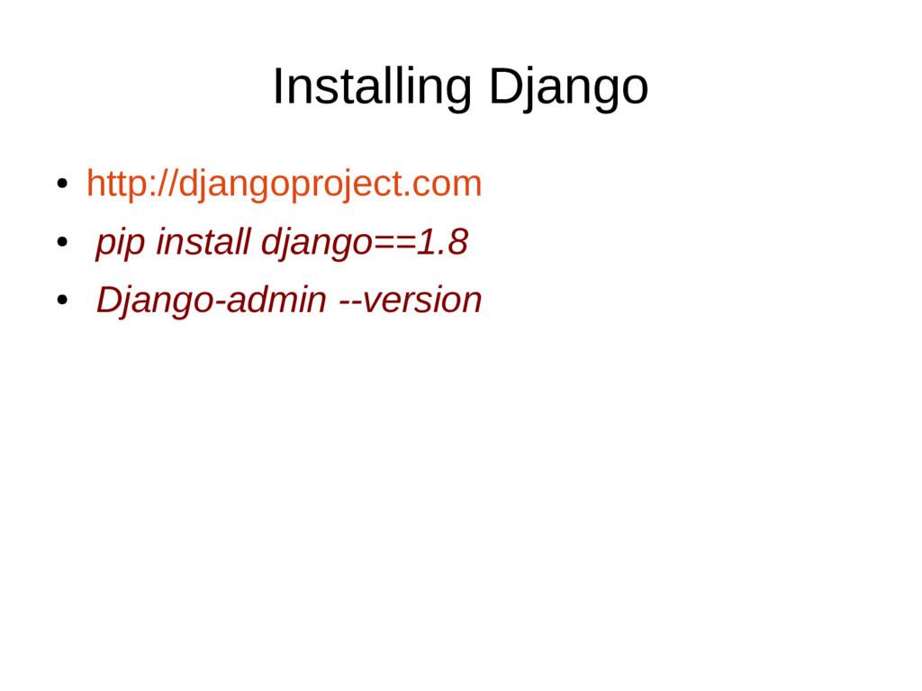 Installing Django ● http://djangoproject.com ● ...