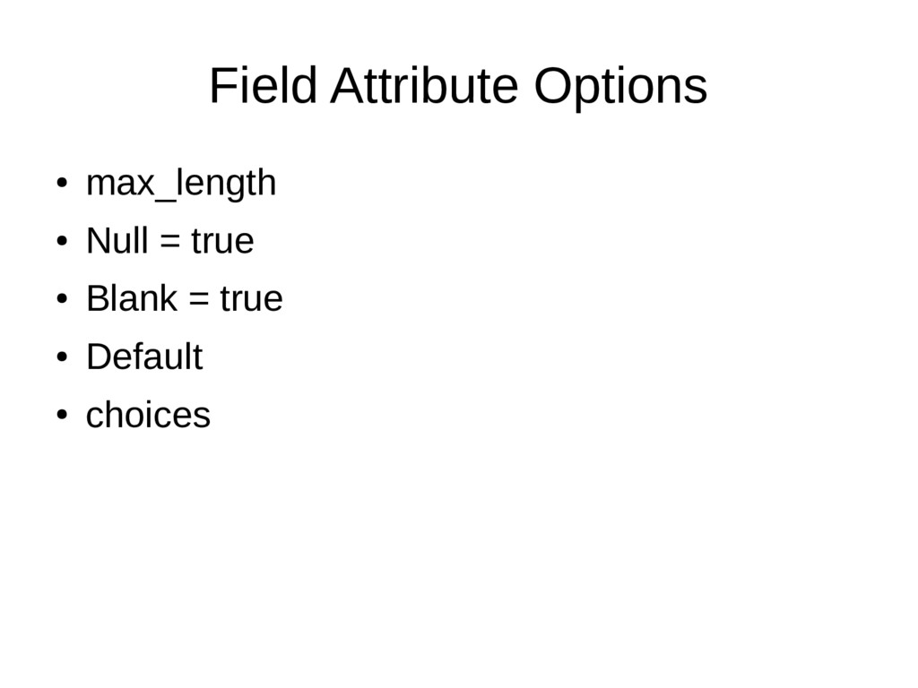 Field Attribute Options ● max_length ● Null = t...