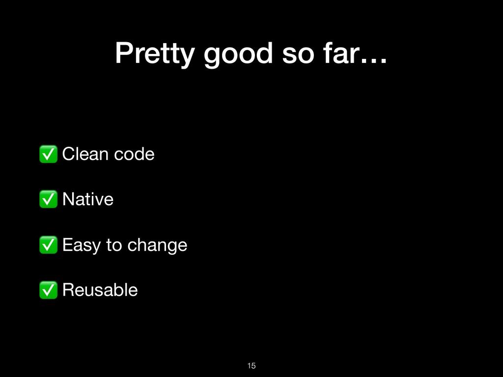 Pretty good so far… ✅ Clean code  ✅ Native  ✅ E...